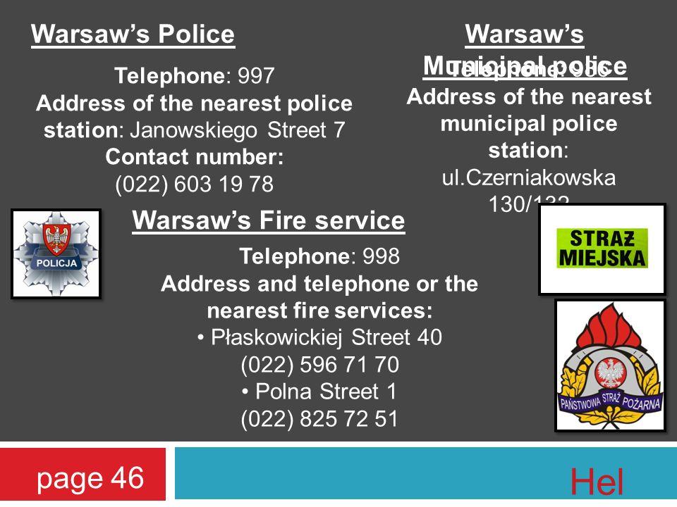 Warsaws Police Telephone: 997 Address of the nearest police station: Janowskiego Street 7 Contact number: (022) 603 19 78 Warsaws Municipal police Telephone: 986 Address of the nearest municipal police station: ul.Czerniakowska 130/132 Warsaws Fire service Telephone: 998 Address and telephone or the nearest fire services: Płaskowickiej Street 40 (022) 596 71 70 Polna Street 1 (022) 825 72 51 page 46 Hel p