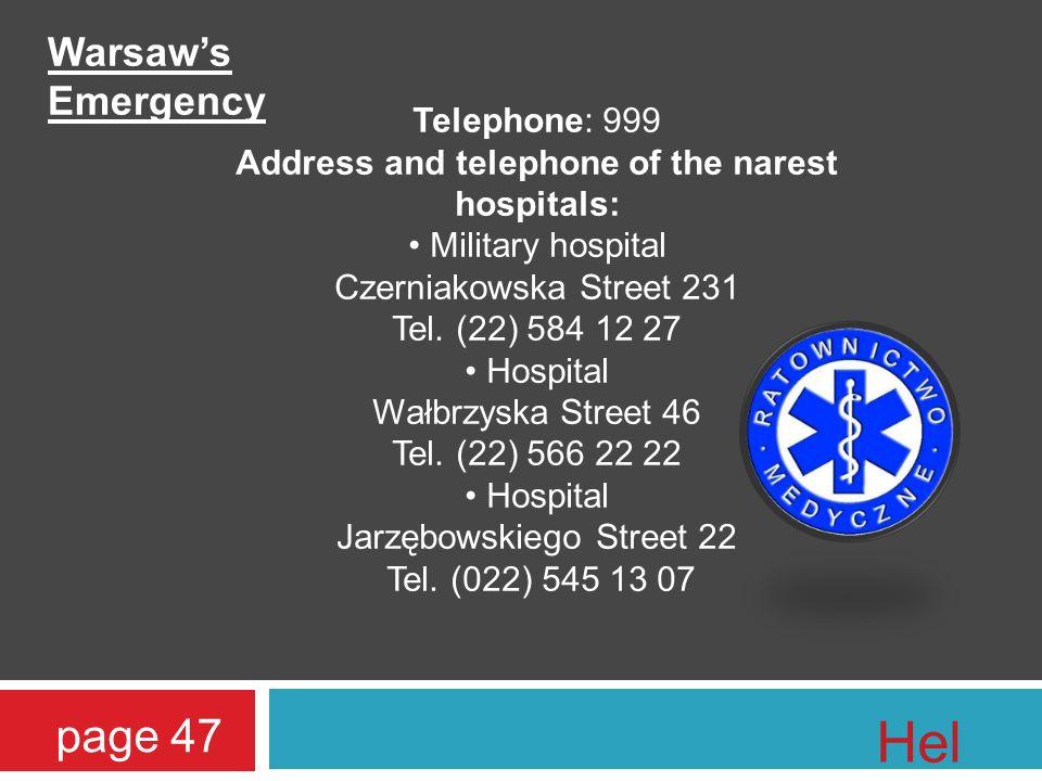 Telephone: 999 Address and telephone of the narest hospitals: Military hospital Czerniakowska Street 231 Tel.