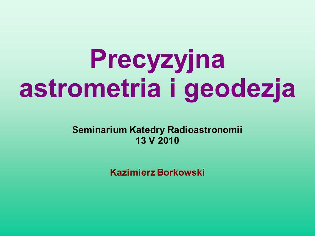 Seminarium Katedry Radioastronomii 13 V 2010 Kazimierz Borkowski Precyzyjna astrometria i geodezja