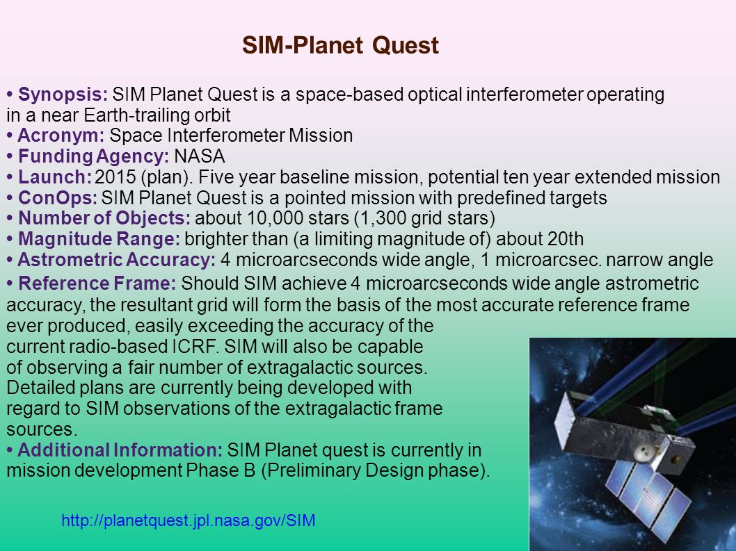 SIM-Planet Quest Synopsis: SIM Planet Quest is a space-based optical interferometer operating in a near Earth-trailing orbit Acronym: Space Interferometer Mission Funding Agency: NASA Launch: 2015 (plan).