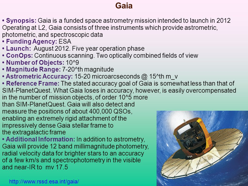 Gaia Synopsis: Gaia is a funded space astrometry mission intended to launch in 2012 Operating at L2, Gaia consists of three instruments which provide