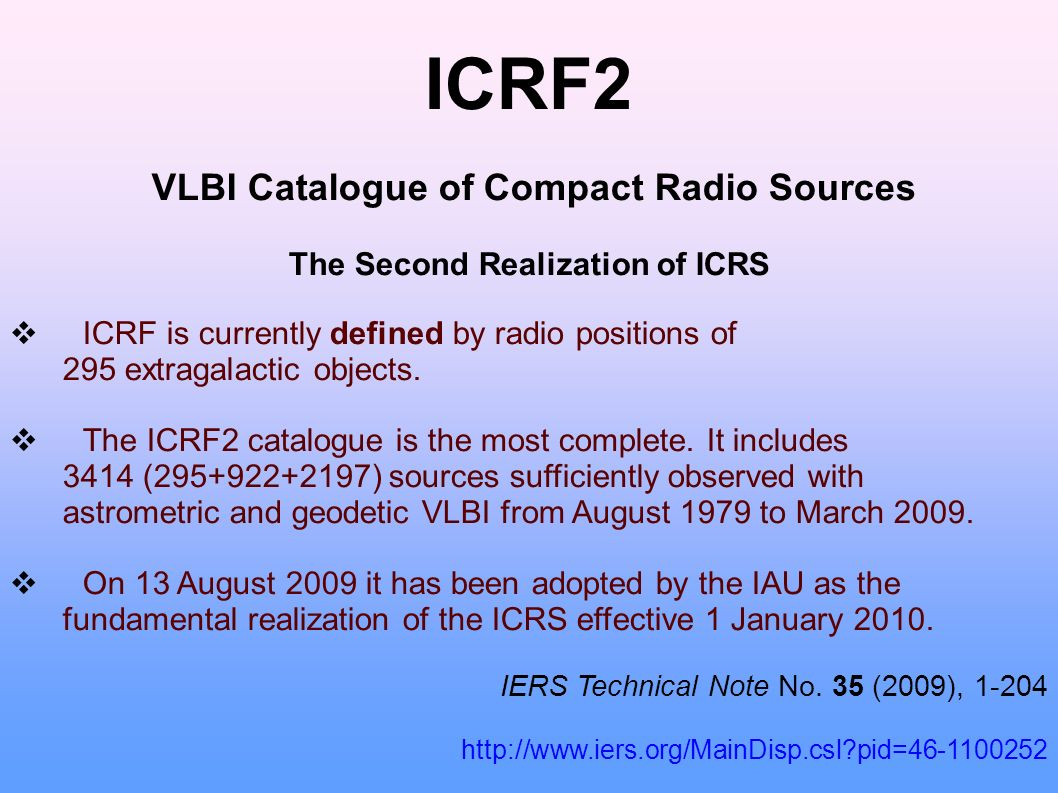 ICRF2 VLBI Catalogue of Compact Radio Sources The Second Realization of ICRS ICRF is currently defined by radio positions of 295 extragalactic objects.