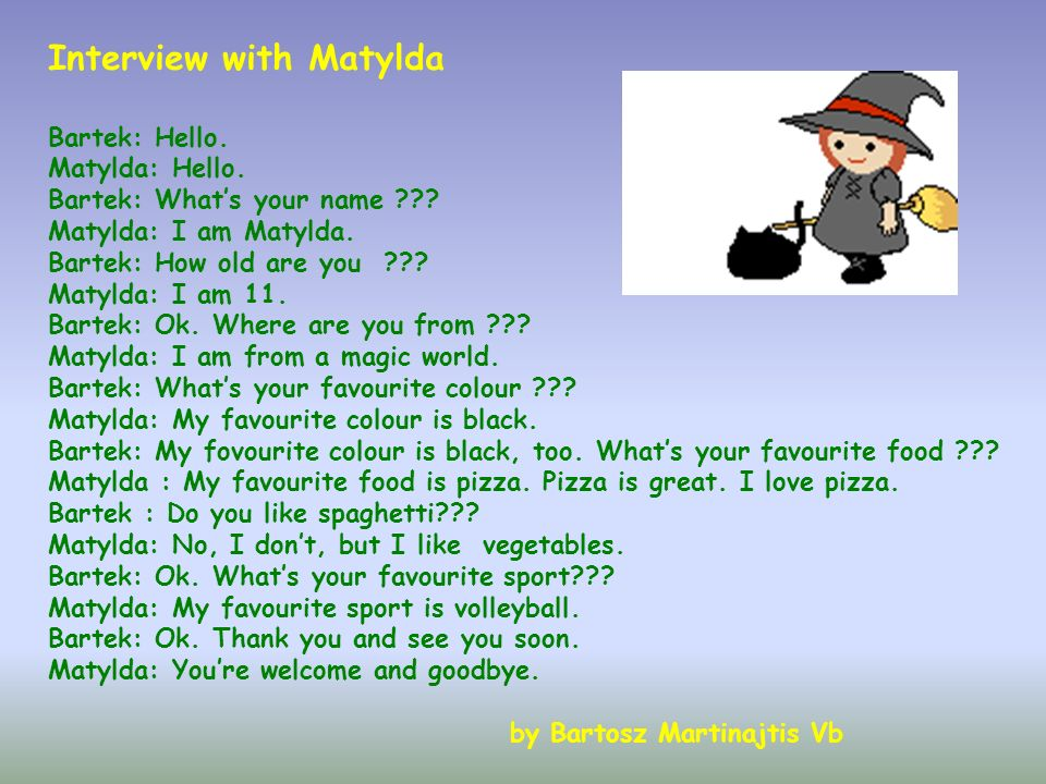 Interview with Matylda Bartek: Hello. Matylda: Hello. Bartek: Whats your name ??? Matylda: I am Matylda. Bartek: How old are you ??? Matylda: I am 11.