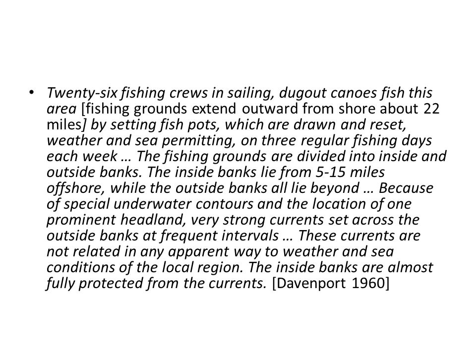 Twenty-six fishing crews in sailing, dugout canoes fish this area [fishing grounds extend outward from shore about 22 miles] by setting fish pots, whi