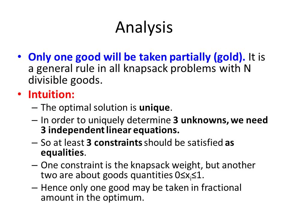 Analysis Only one good will be taken partially (gold). It is a general rule in all knapsack problems with N divisible goods. Intuition: – The optimal