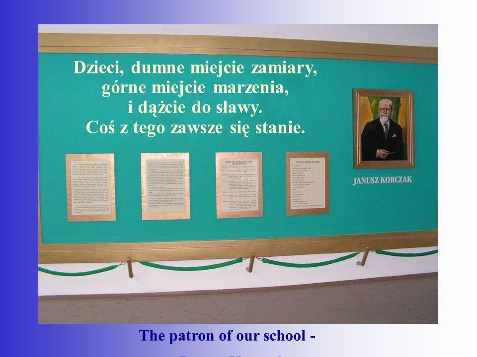 The patron of our school - - Janusz Korczak Dzieci, dumne miejcie zamiary, górne miejcie marzenia, i dążcie do sławy.