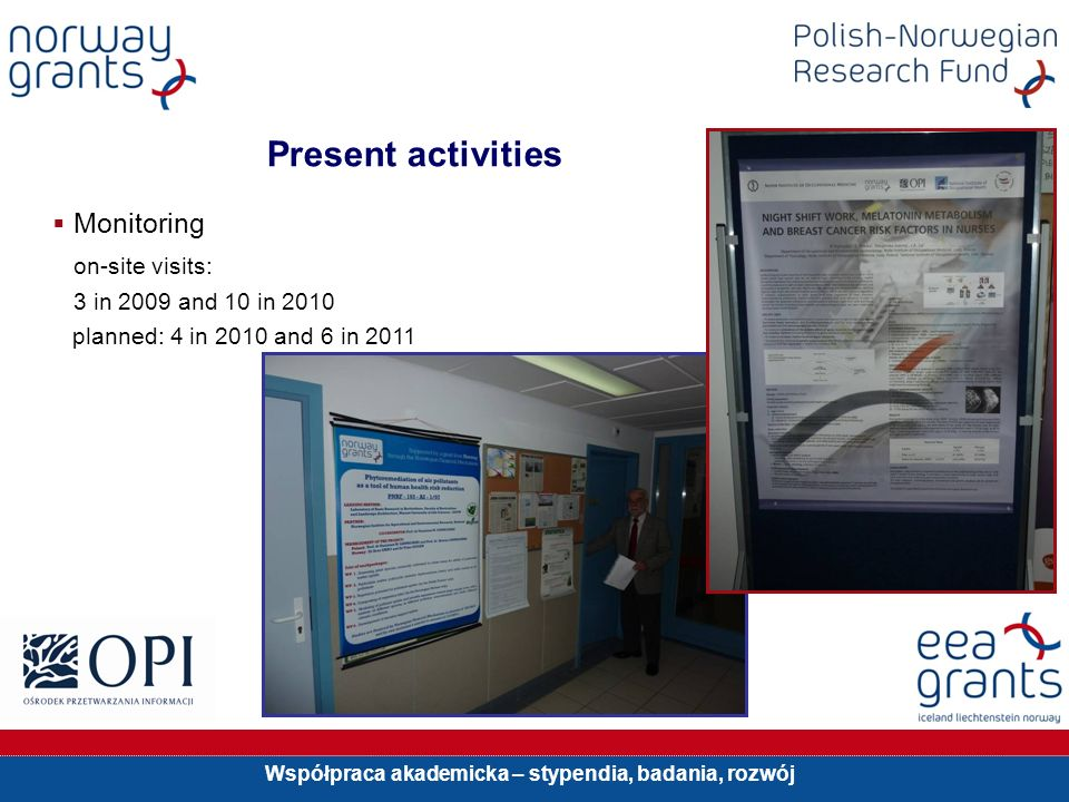 Współpraca akademicka – stypendia, badania, rozwój Present activities Monitoring on-site visits: 3 in 2009 and 10 in 2010 planned: 4 in 2010 and 6 in 2011