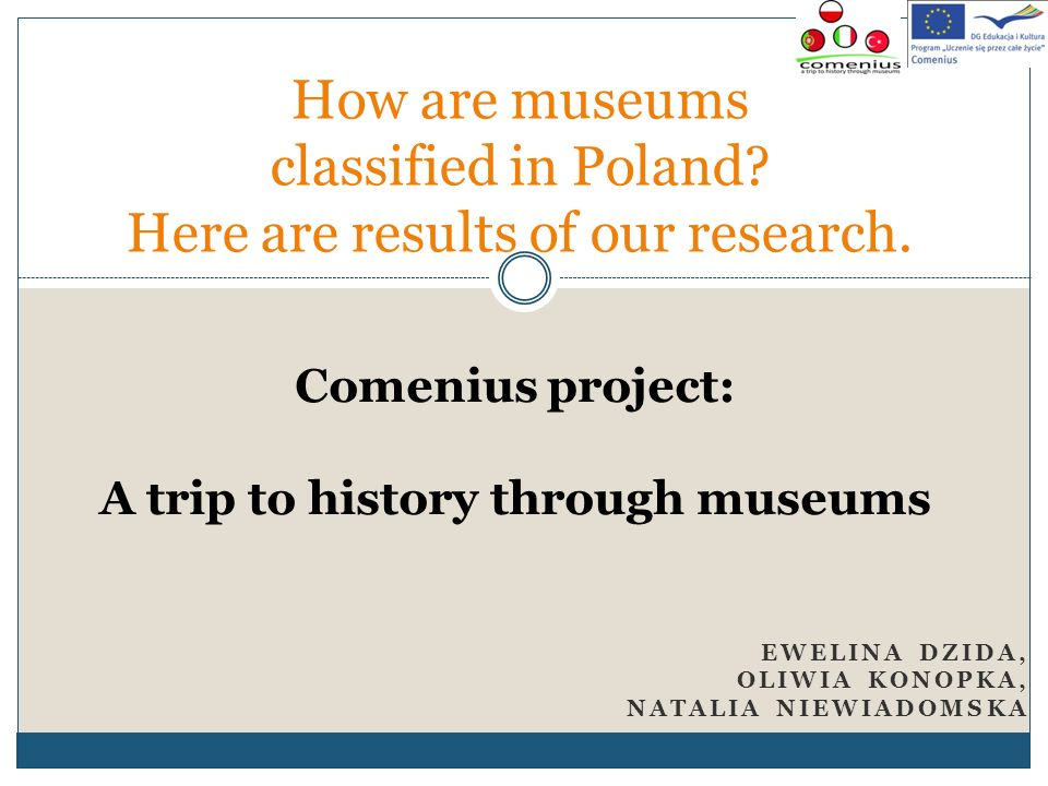 EWELINA DZIDA, OLIWIA KONOPKA, NATALIA NIEWIADOMSKA How are museums classified in Poland? Here are results of our research. Comenius project: A trip t