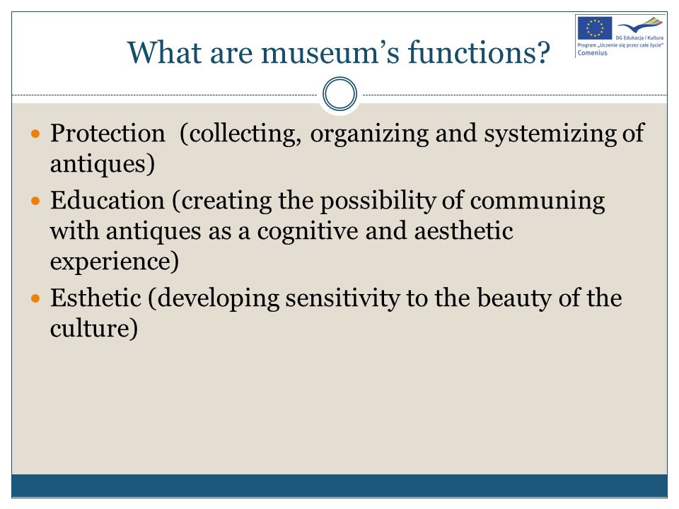 What are museums functions? Protection (collecting, organizing and systemizing of antiques) Education (creating the possibility of communing with anti