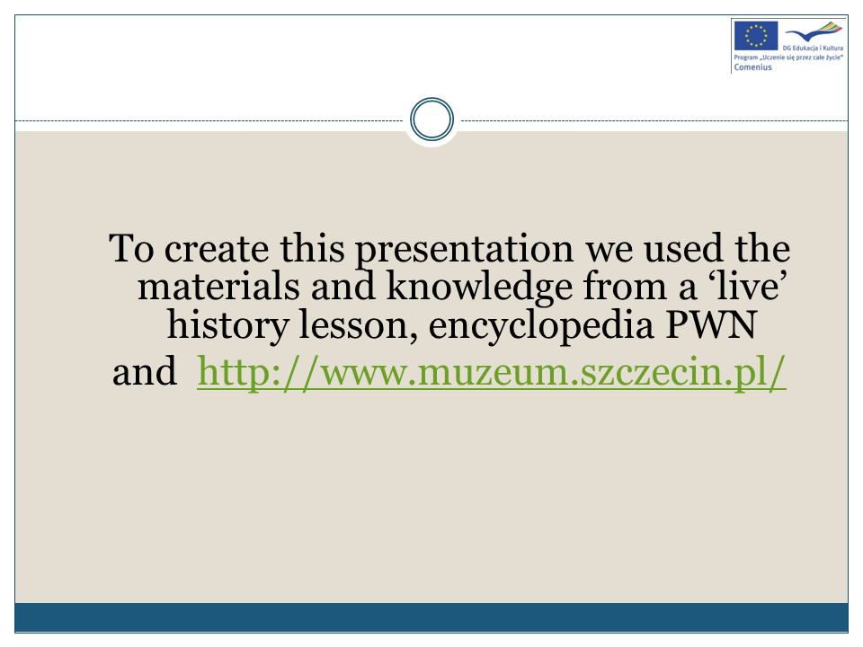 To create this presentation we used the materials and knowledge from a live history lesson, encyclopedia PWN and http://www.muzeum.szczecin.pl/http://