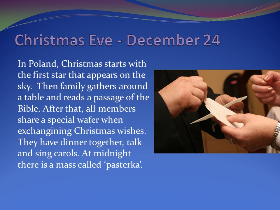 In Poland, Christmas starts with the first star that appears on the sky. Then family gathers around a table and reads a passage of the Bible. After th