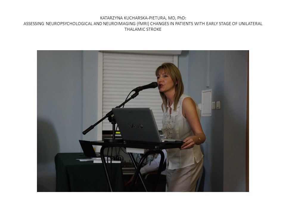 KATARZYNA KUCHARSKA-PIETURA, MD, PhD: ASSESSING NEUROPSYCHOLOGICAL AND NEUROIMAGING (fMRI) CHANGES IN PATIENTS WITH EARLY STAGE OF UNILATERAL THALAMIC