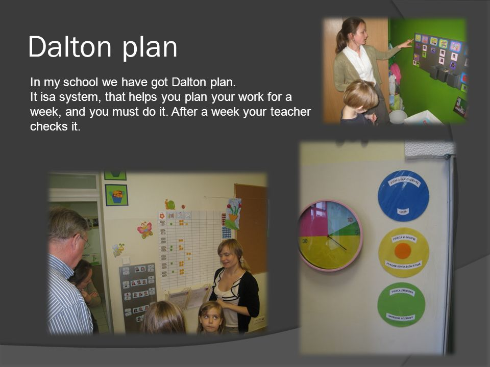 Dalton plan In my school we have got Dalton plan. It isa system, that helps you plan your work for a week, and you must do it. After a week your teach