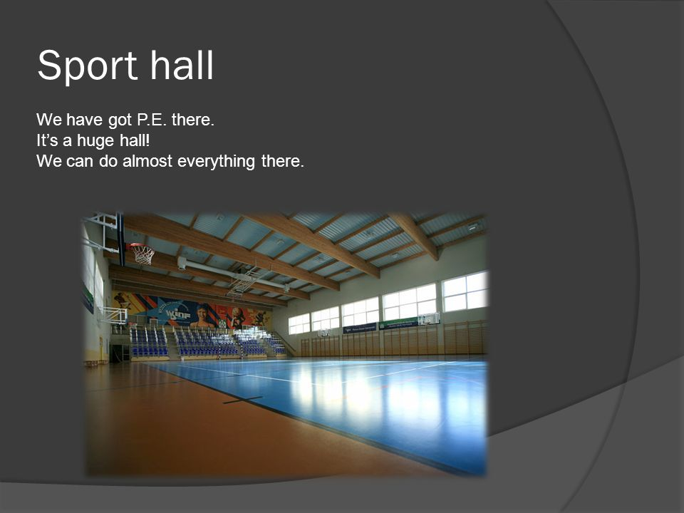 Sport hall We have got P.E. there. Its a huge hall! We can do almost everything there.