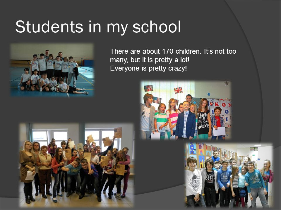 Students in my school There are about 170 children. Its not too many, but it is pretty a lot! Everyone is pretty crazy!