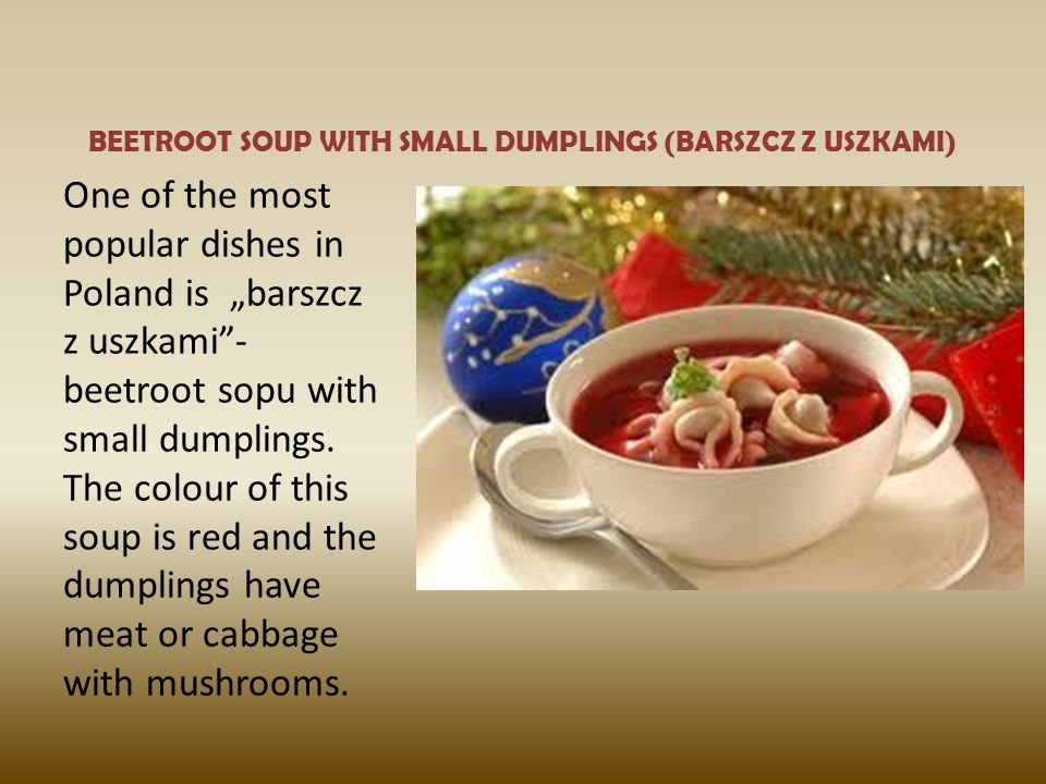 BEETROOT SOUP WITH SMALL DUMPLINGS (BARSZCZ Z USZKAMI) One of the most popular dishes in Poland is barszcz z uszkami- beetroot sopu with small dumplings.