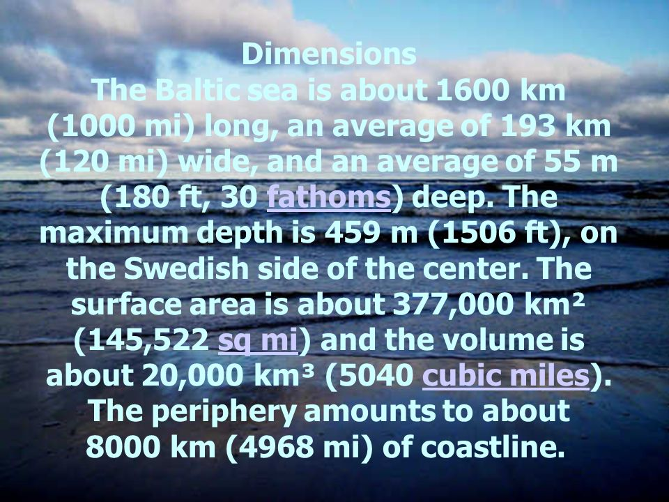 Dimensions The Baltic sea is about 1600 km (1000 mi) long, an average of 193 km (120 mi) wide, and an average of 55 m (180 ft, 30 fathoms) deep. The m
