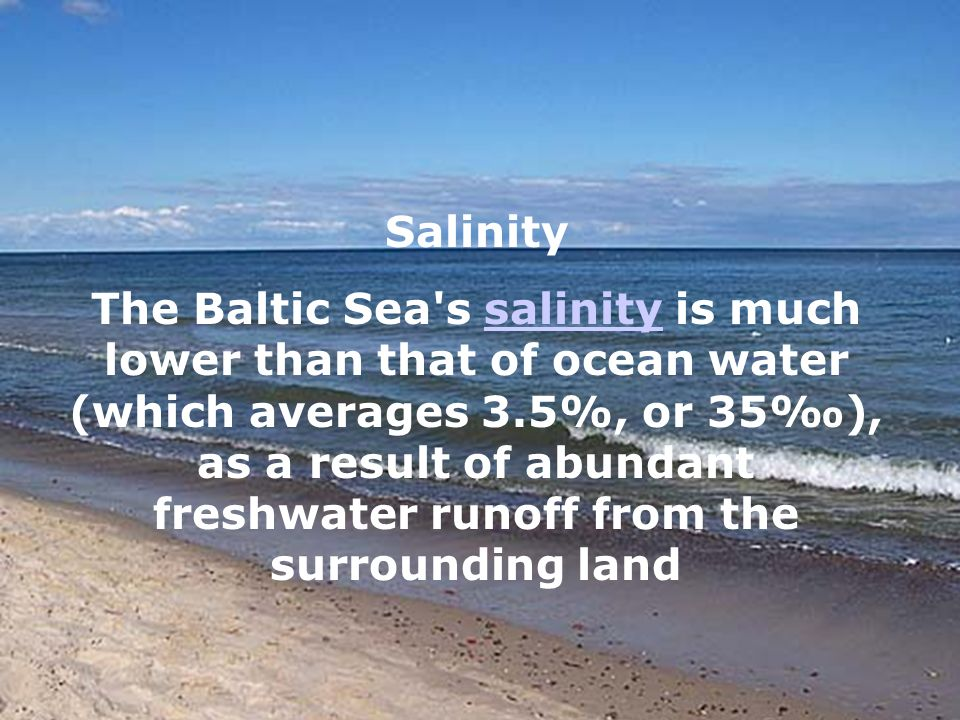 Salinity The Baltic Sea s salinity is much lower than that of ocean water (which averages 3.5%, or 35), as a result of abundant freshwater runoff from the surrounding landsalinity