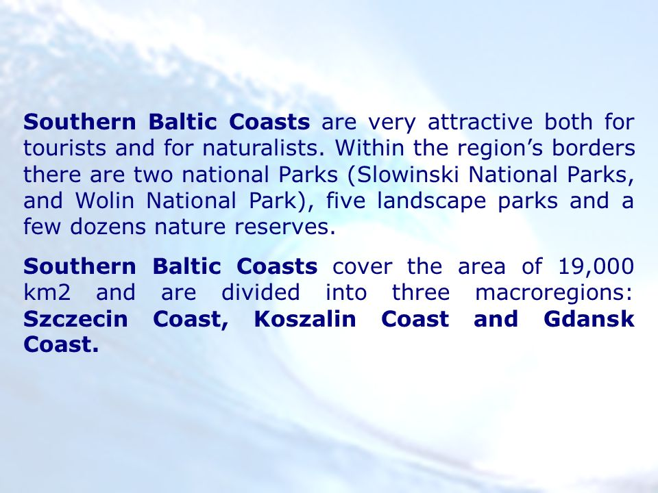 Southern Baltic Coasts are very attractive both for tourists and for naturalists. Within the regions borders there are two national Parks (Slowinski N