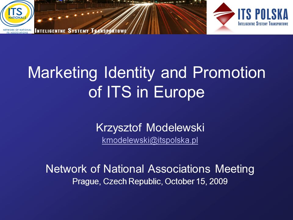 Marketing Identity and Promotion of ITS in Europe Krzysztof Modelewski kmodelewski@itspolska.pl Network of National Associations Meeting Prague, Czech Republic, October 15, 2009