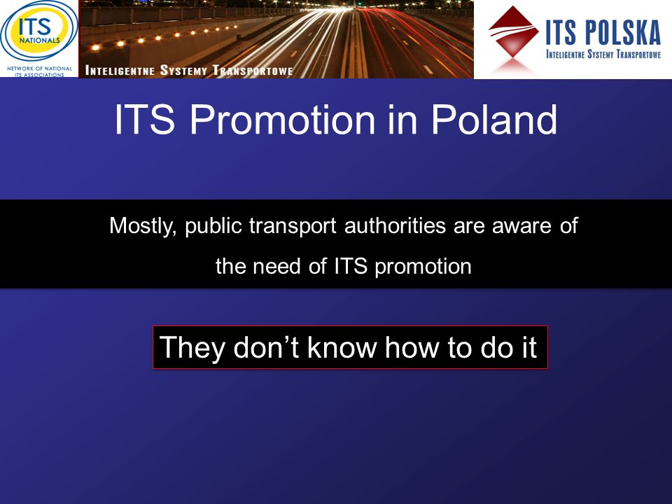 ITS Promotion in Poland Mostly, public transport authorities are aware of the need of ITS promotion Mostly, public transport authorities are aware of the need of ITS promotion They dont know how to do it