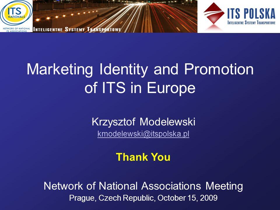 Marketing Identity and Promotion of ITS in Europe Krzysztof Modelewski kmodelewski@itspolska.pl Thank You Network of National Associations Meeting Prague, Czech Republic, October 15, 2009