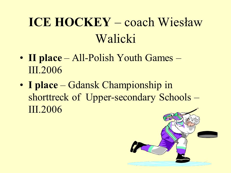 ICE HOCKEY – coach Wiesław Walicki II place – All-Polish Youth Games – III.2006 I place – Gdansk Championship in shorttreck of Upper-secondary Schools – III.2006