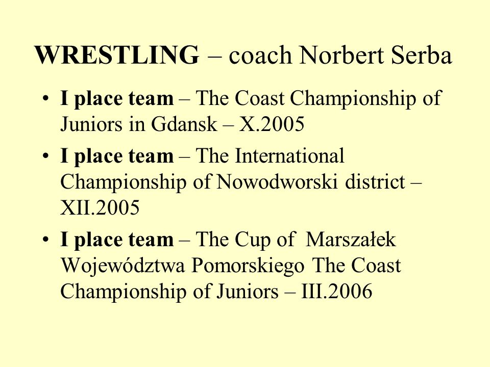 WRESTLING – coach Norbert Serba I place team – The Coast Championship of Juniors in Gdansk – X.2005 I place team – The International Championship of Nowodworski district – XII.2005 I place team – The Cup of Marszałek Województwa Pomorskiego The Coast Championship of Juniors – III.2006