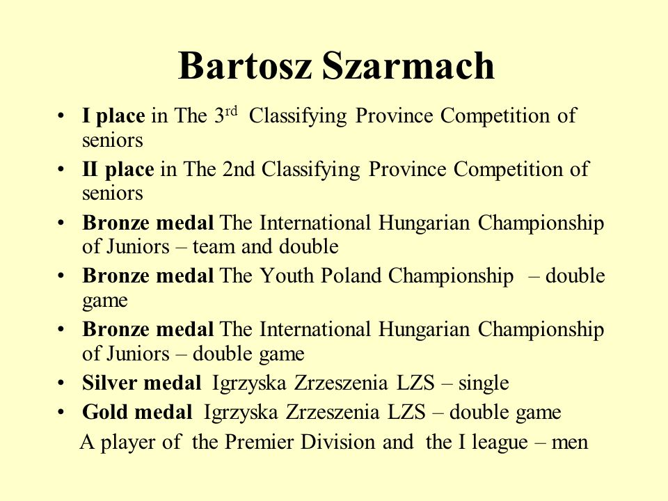 Bartosz Szarmach I place in The 3 rd Classifying Province Competition of seniors II place in The 2nd Classifying Province Competition of seniors Bronze medal The International Hungarian Championship of Juniors – team and double Bronze medal The Youth Poland Championship – double game Bronze medal The International Hungarian Championship of Juniors – double game Silver medal Igrzyska Zrzeszenia LZS – single Gold medal Igrzyska Zrzeszenia LZS – double game A player of the Premier Division and the I league – men