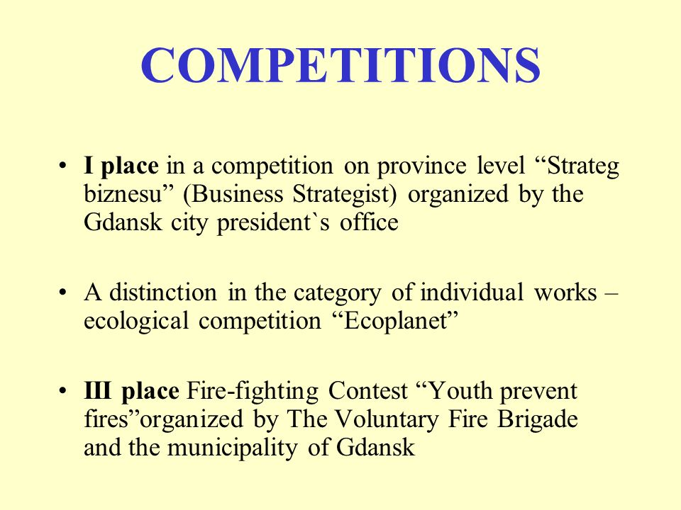 COMPETITIONS I place in a competition on province level Strateg biznesu (Business Strategist) organized by the Gdansk city president`s office A distinction in the category of individual works – ecological competition Ecoplanet III place Fire-fighting Contest Youth prevent firesorganized by The Voluntary Fire Brigade and the municipality of Gdansk