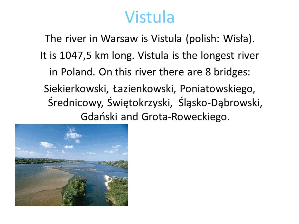 Vistula The river in Warsaw is Vistula (polish: Wisła). It is 1047,5 km long. Vistula is the longest river in Poland. On this river there are 8 bridge