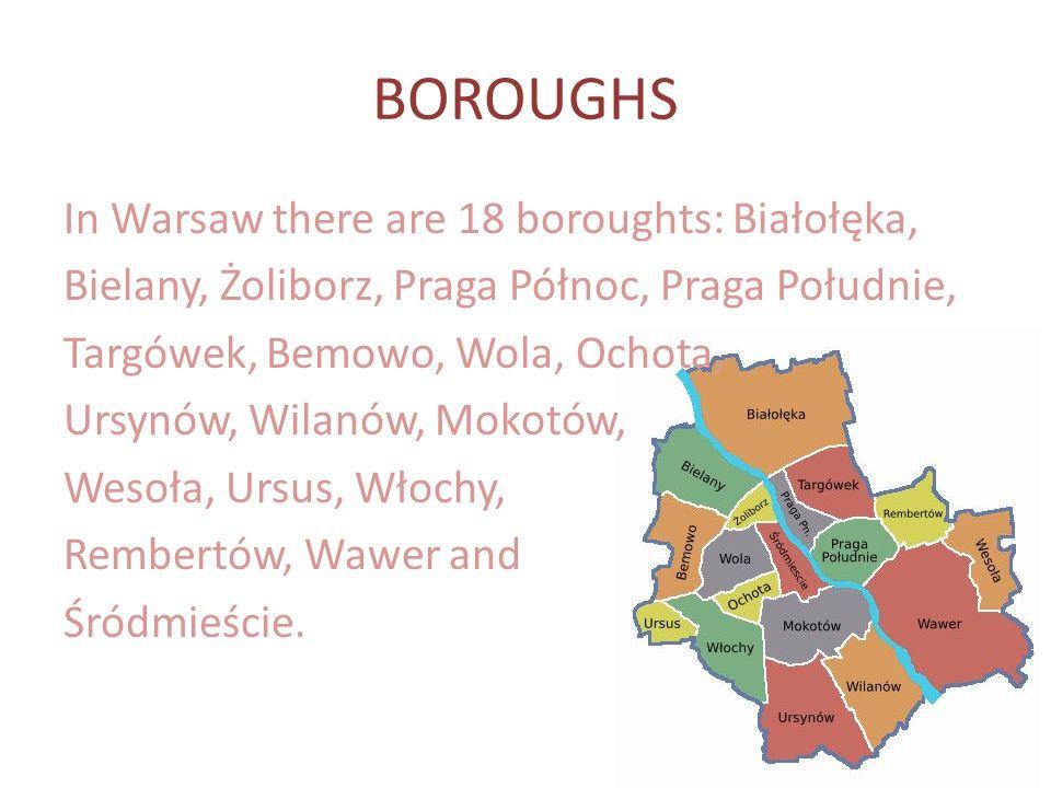 BOROUGHS In Warsaw there are 18 boroughts: Białołęka, Bielany, Żoliborz, Praga Północ, Praga Południe, Targówek, Bemowo, Wola, Ochota, Ursynów, Wilanów, Mokotów, Wesoła, Ursus, Włochy, Rembertów, Wawer and Śródmieście.