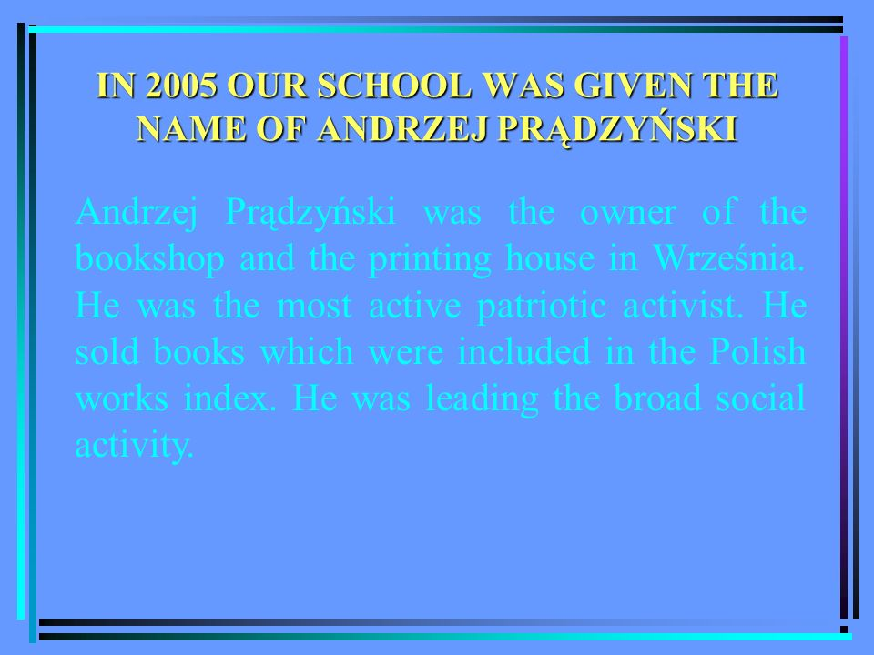IN 2005 OUR SCHOOL WAS GIVEN THE NAME OF ANDRZEJ PRĄDZYŃSKI Andrzej Prądzyński was the owner of the bookshop and the printing house in Września.