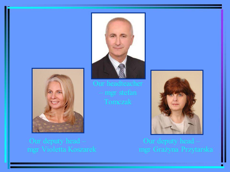Our headteacher – mgr stefan Tomczak Our deputy head – mgr Violetta Koszarek Our deputy head – mgr Grażyna Przytarska