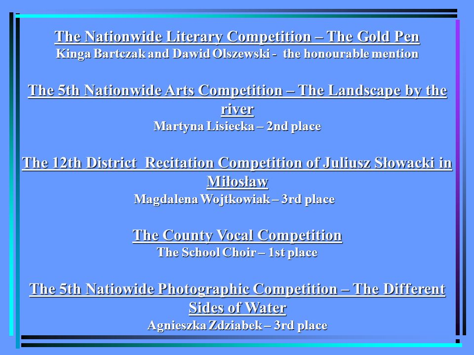 The Nationwide Literary Competition – The Gold Pen Kinga Bartczak and Dawid Olszewski - the honourable mention The 5th Nationwide Arts Competition – The Landscape by the river Martyna Lisiecka – 2nd place The 12th District Recitation Competition of Juliusz Słowacki in Miłosław Magdalena Wojtkowiak – 3rd place Magdalena Wojtkowiak – 3rd place The County Vocal Competition The School Choir – 1st place The 5th Natiowide Photographic Competition – The Different Sides of Water Agnieszka Zdziabek – 3rd place