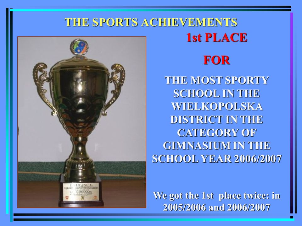 THE SPORTS ACHIEVEMENTS 1st PLACE FOR THE MOST SPORTY SCHOOL IN THE WIELKOPOLSKA DISTRICT IN THE CATEGORY OF GIMNASIUM IN THE SCHOOL YEAR 2006/2007 We got the 1st place twice: in 2005/2006 and 2006/2007