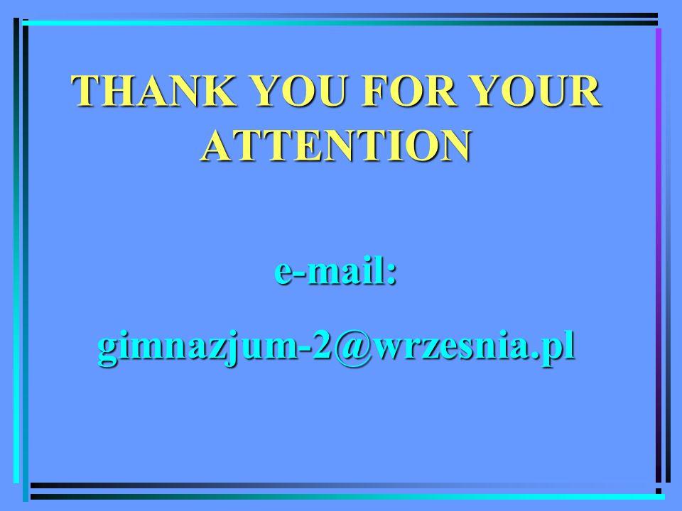 THANK YOU FOR YOUR ATTENTION e-mail:gimnazjum-2@wrzesnia.pl