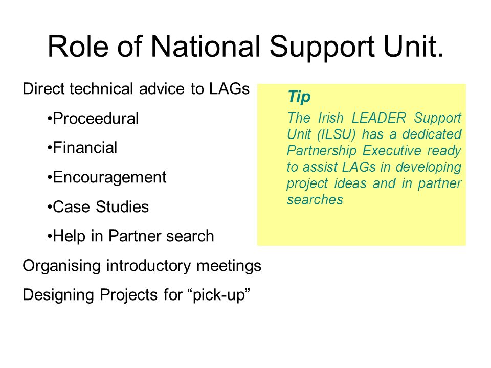 Role of National Support Unit. Tip The Irish LEADER Support Unit (ILSU) has a dedicated Partnership Executive ready to assist LAGs in developing proje