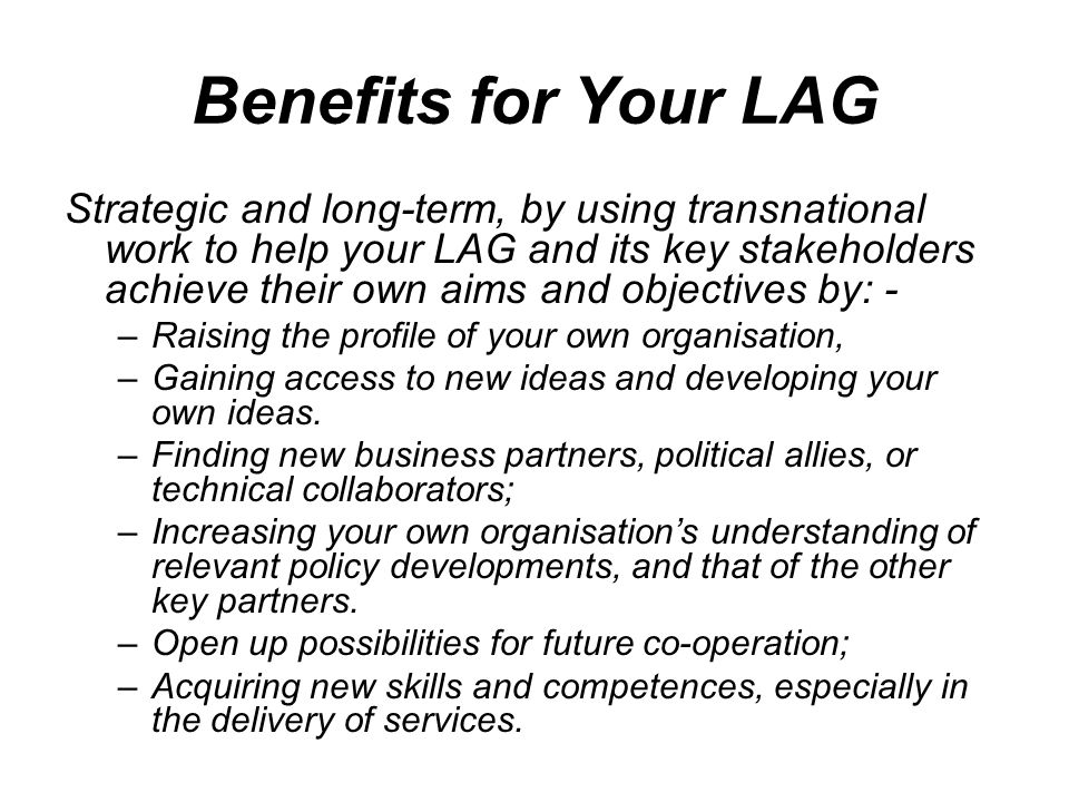 Benefits for Your LAG Strategic and long-term, by using transnational work to help your LAG and its key stakeholders achieve their own aims and object