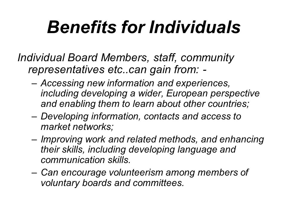 Benefits for Individuals Individual Board Members, staff, community representatives etc..can gain from: - –Accessing new information and experiences,