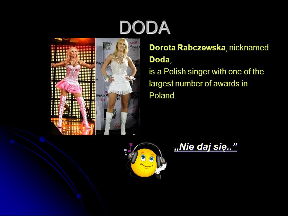 DODA Dorota Rabczewska, nicknamed Doda, is a Polish singer with one of the largest number of awards in Poland.