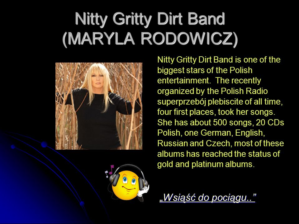 Nitty Gritty Dirt Band (MARYLA RODOWICZ) Nitty Gritty Dirt Band is one of the biggest stars of the Polish entertainment.