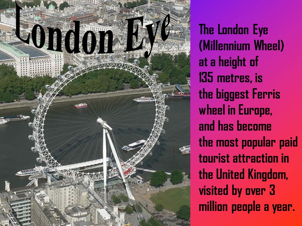 The London Eye (Millennium Wheel) at a height of 135 metres, is the biggest Ferris wheel in Europe, and has become the most popular paid tourist attraction in the United Kingdom, visited by over 3 million people a year.