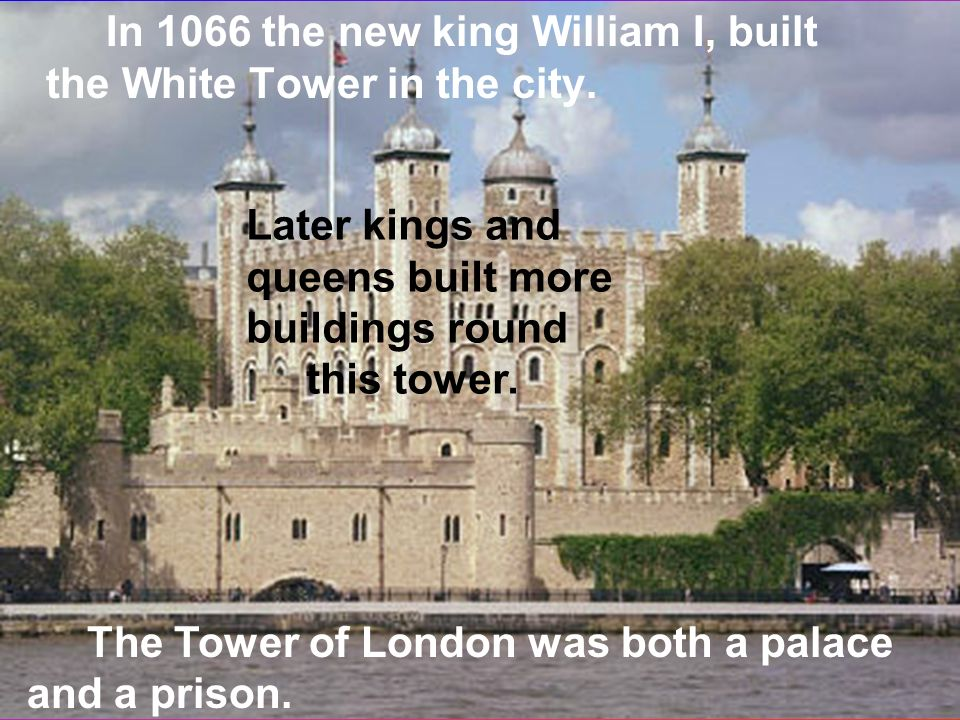 In 1066 the new king William I, built the White Tower in the city.