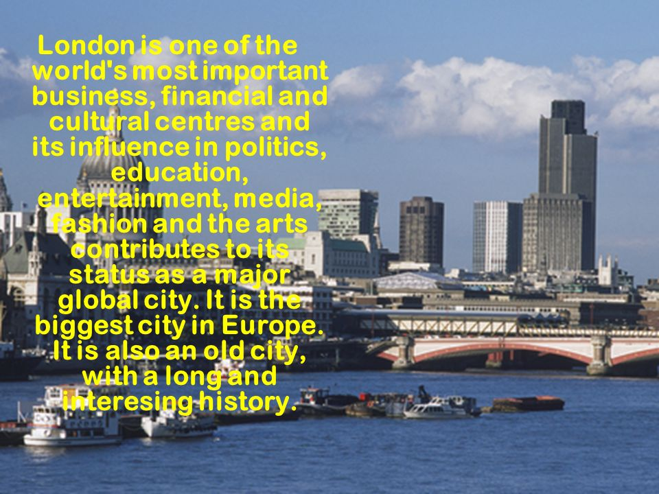London is one of the world s most important business, financial and cultural centres and its influence in politics, education, entertainment, media, fashion and the arts contributes to its status as a major global city.