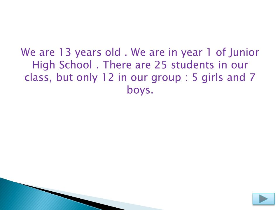 We are 13 years old. We are in year 1 of Junior High School. There are 25 students in our class, but only 12 in our group : 5 girls and 7 boys.