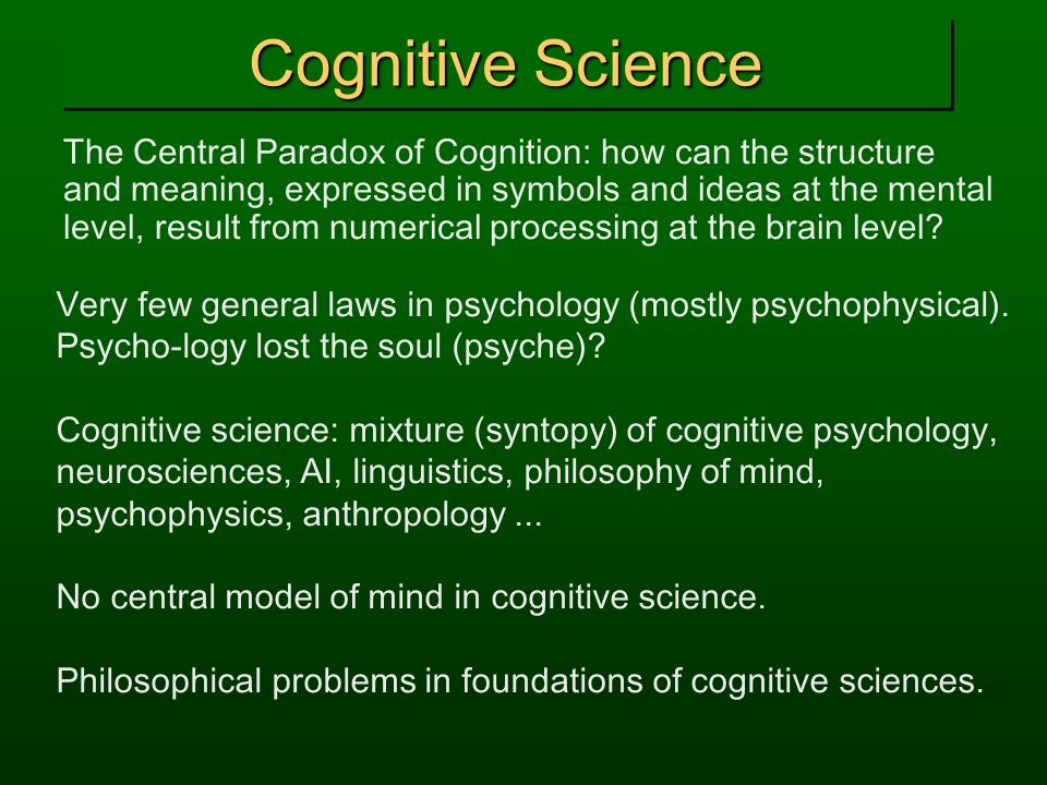 Cognitive Science The Central Paradox of Cognition: how can the structure and meaning, expressed in symbols and ideas at the mental level, result from