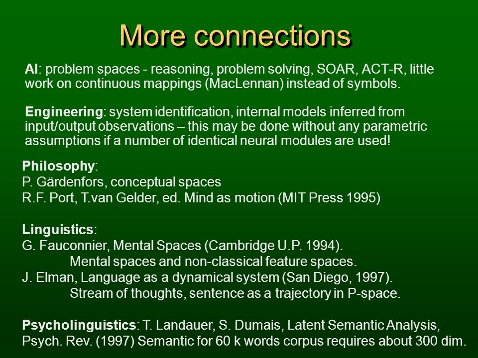 More connections AI: problem spaces - reasoning, problem solving, SOAR, ACT-R, little work on continuous mappings (MacLennan) instead of symbols. Engi