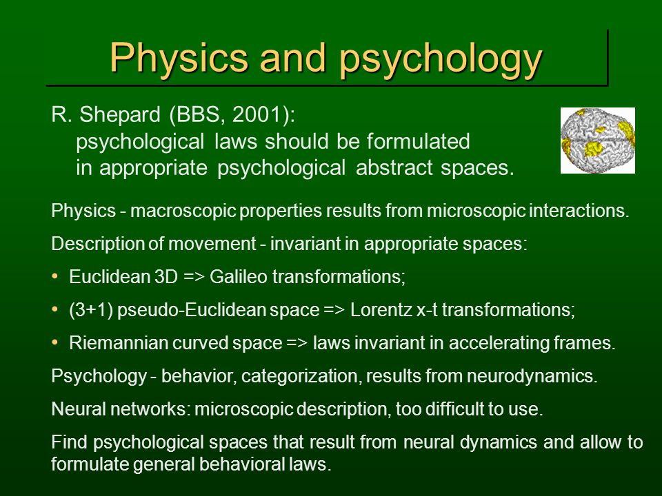 Physics and psychology R. Shepard (BBS, 2001): psychological laws should be formulated in appropriate psychological abstract spaces. Physics - macrosc