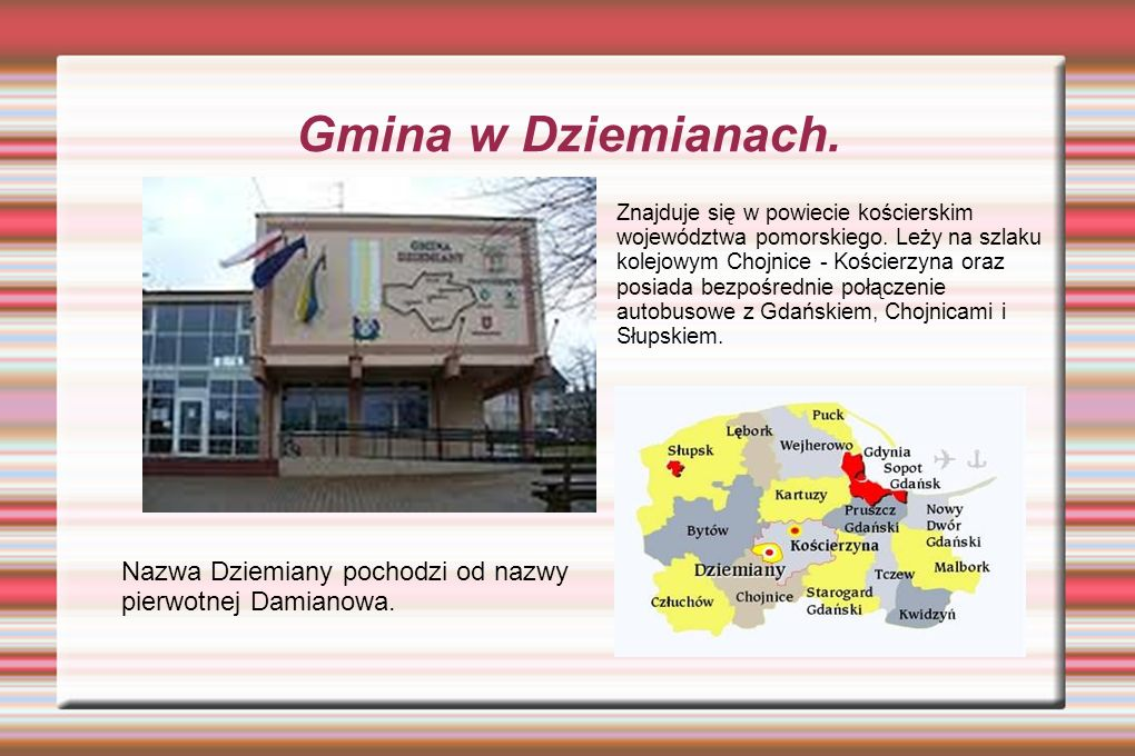 Gmina w Dziemianach. Znajduje się w powiecie kościerskim województwa pomorskiego. Leży na szlaku kolejowym Chojnice - Kościerzyna oraz posiada bezpośr